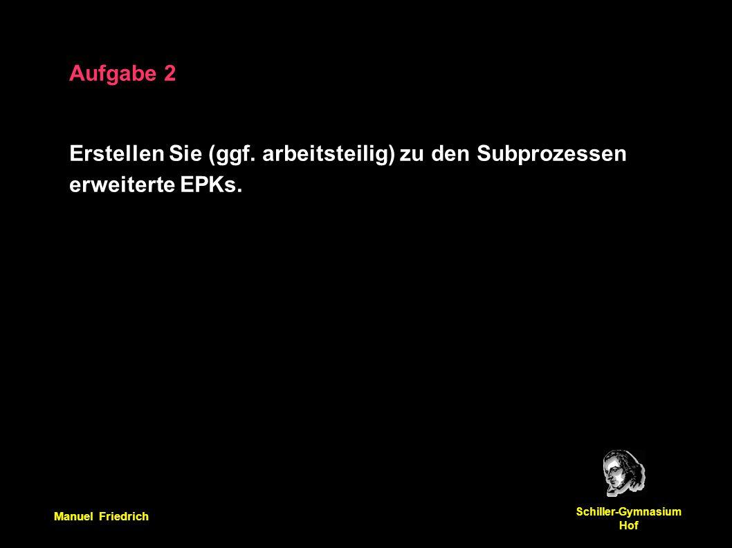 Manuel Friedrich Schiller-Gymnasium Hof Aufgabe 2 Erstellen Sie (ggf. arbeitsteilig) zu den Subprozessen erweiterte EPKs.