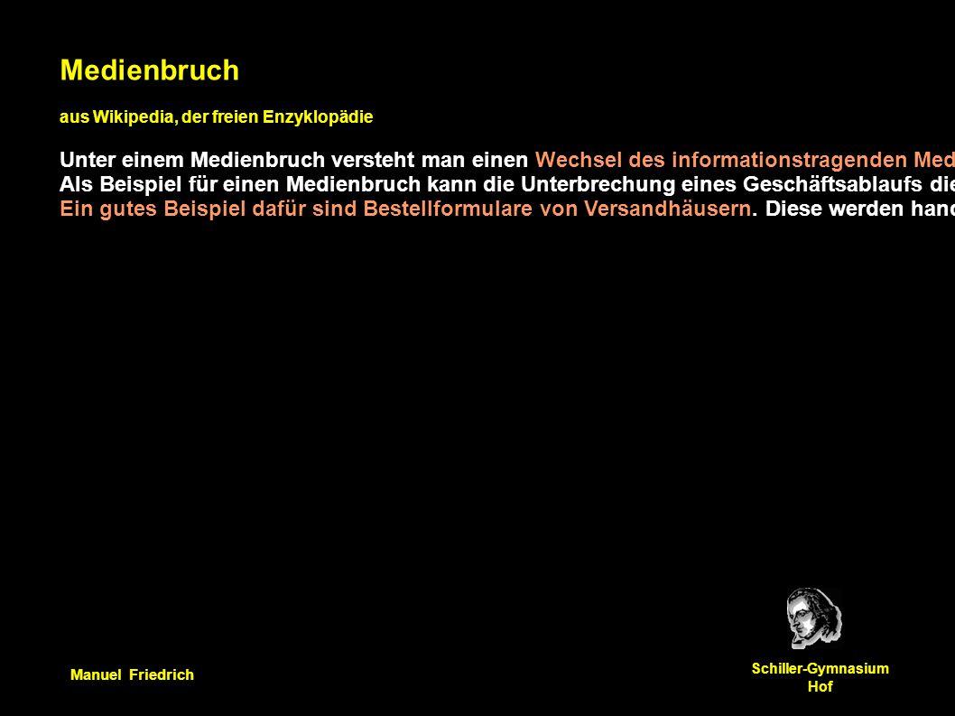Manuel Friedrich Schiller-Gymnasium Hof Medienbruch aus Wikipedia, der freien Enzyklopädie Unter einem Medienbruch versteht man einen Wechsel des informationstragenden Mediums innerhalb eines Informationsbeschaffungs- oder -verarbeitungsprozesses.