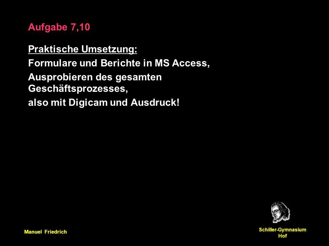 Manuel Friedrich Schiller-Gymnasium Hof Aufgabe 7,10 Praktische Umsetzung: Formulare und Berichte in MS Access, Ausprobieren des gesamten Geschäftsprozesses, also mit Digicam und Ausdruck!