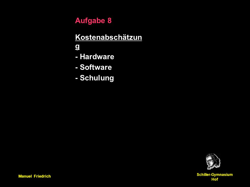Manuel Friedrich Schiller-Gymnasium Hof Aufgabe 8 Kostenabschätzun g - Hardware - Software - Schulung
