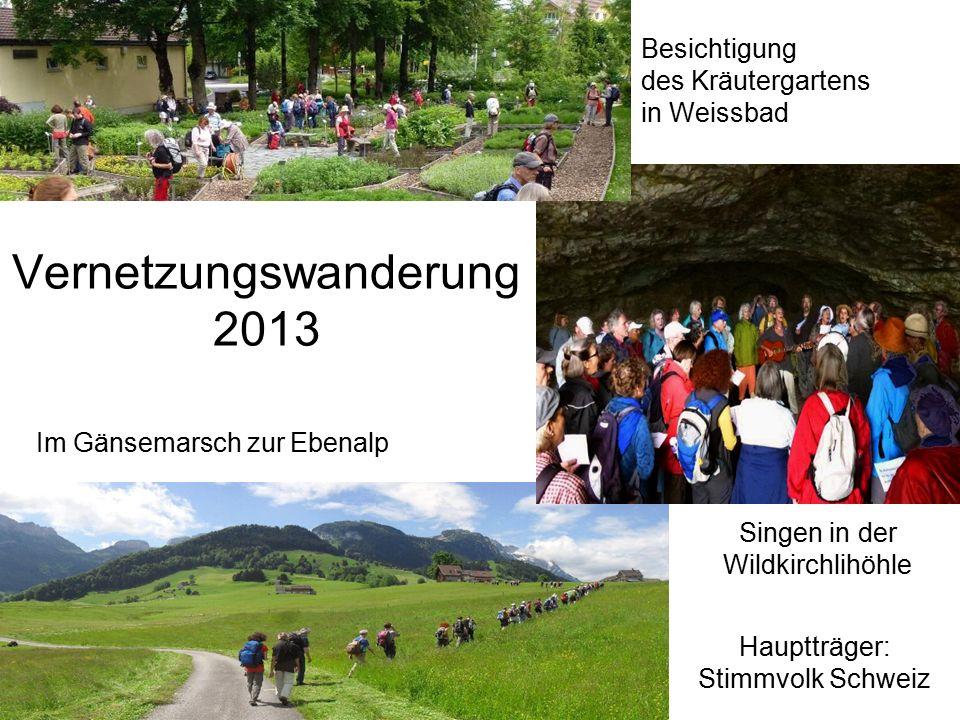Vernetzungswanderung 2013 Singen in der Wildkirchlihöhle Besichtigung des Kräutergartens in Weissbad Hauptträger: Stimmvolk Schweiz Im Gänsemarsch zur Ebenalp