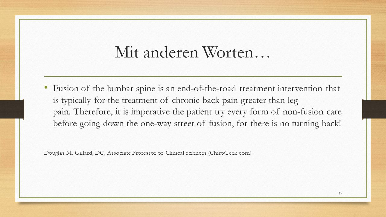 Mit anderen Worten… Fusion of the lumbar spine is an end-of-the-road treatment intervention that is typically for the treatment of chronic back pain greater than leg pain.