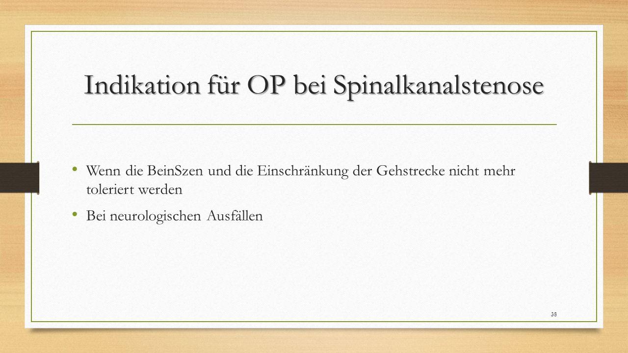 Indikation für OP bei Spinalkanalstenose Wenn die BeinSzen und die Einschränkung der Gehstrecke nicht mehr toleriert werden Bei neurologischen Ausfällen 38