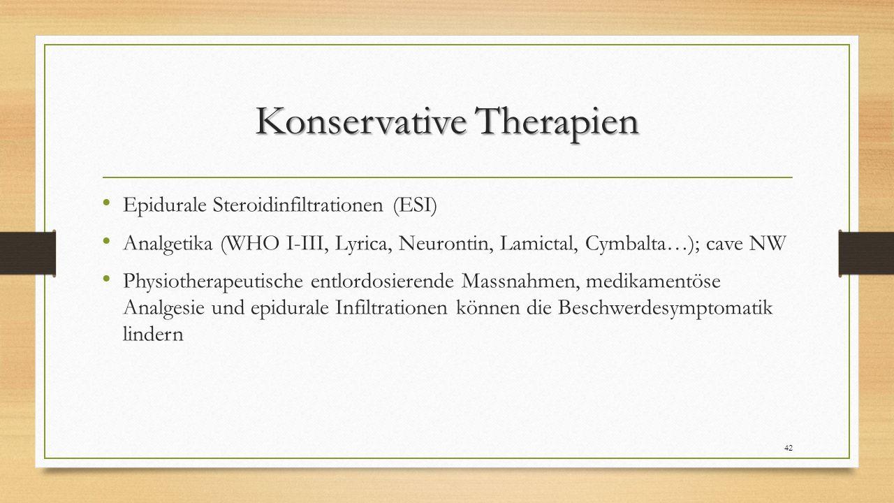 Konservative Therapien Epidurale Steroidinfiltrationen (ESI) Analgetika (WHO I-III, Lyrica, Neurontin, Lamictal, Cymbalta…); cave NW Physiotherapeutische entlordosierende Massnahmen, medikamentöse Analgesie und epidurale Infiltrationen können die Beschwerdesymptomatik lindern 42