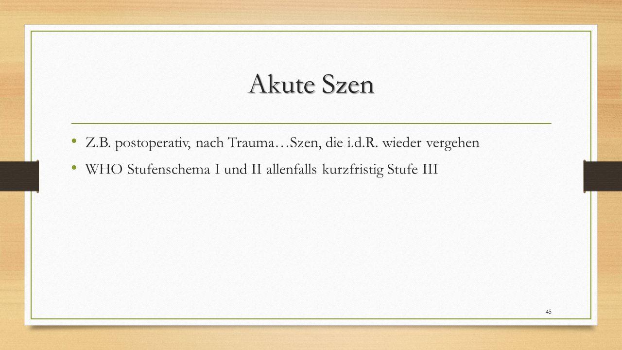 Akute Szen Z.B. postoperativ, nach Trauma…Szen, die i.d.R. wieder vergehen WHO Stufenschema I und II allenfalls kurzfristig Stufe III 45