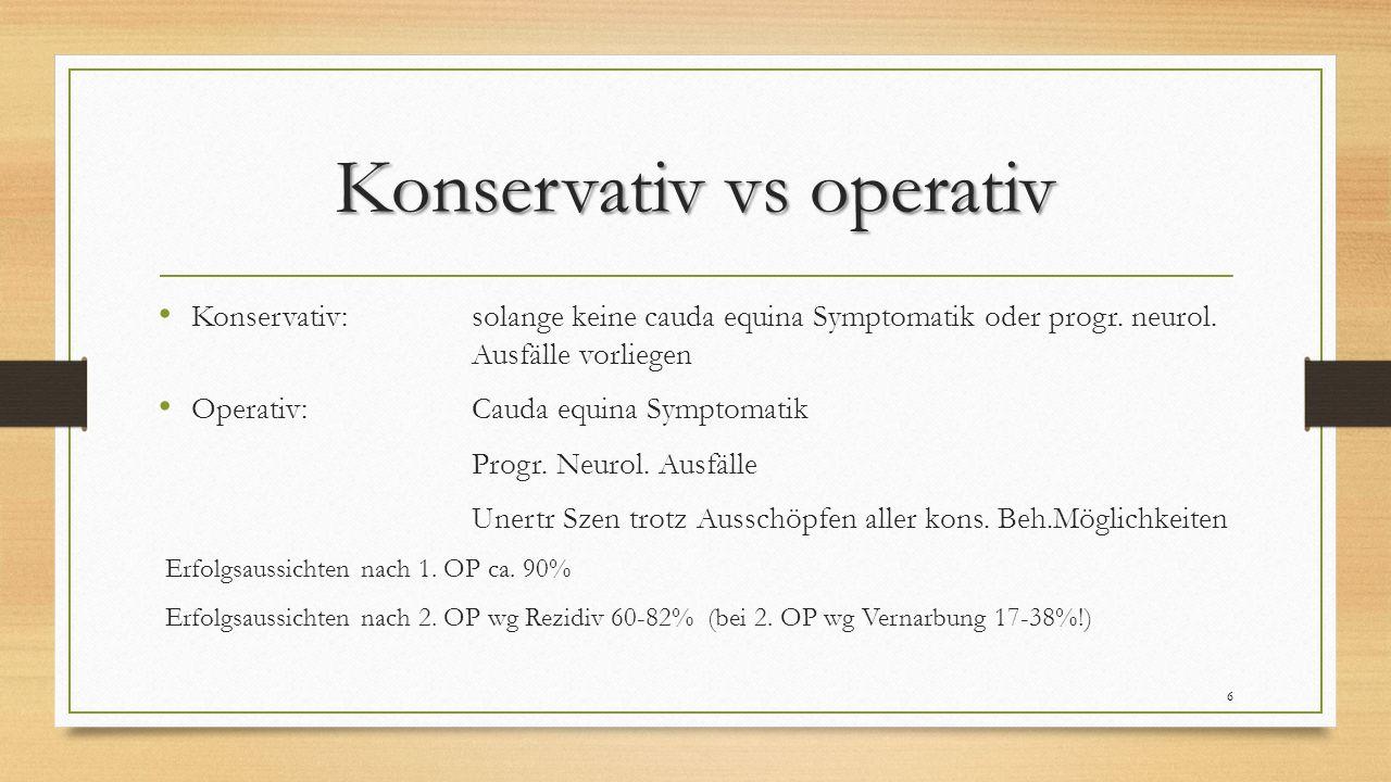 Konservativ vs operativ Konservativ: solange keine cauda equina Symptomatik oder progr.