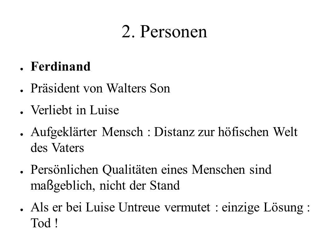 2. Personen ● Ferdinand ● Präsident von Walters Son ● Verliebt in Luise ● Aufgeklärter Mensch : Distanz zur höfischen Welt des Vaters ● Persönlichen Q