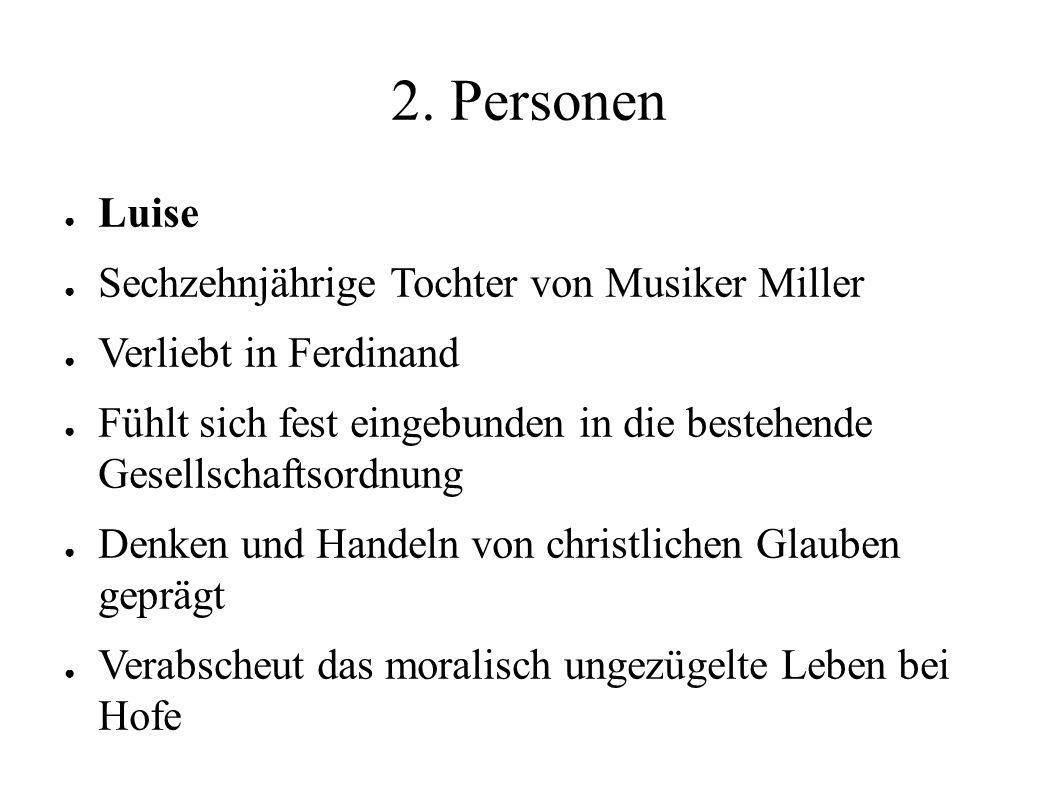 2. Personen ● Luise ● Sechzehnjährige Tochter von Musiker Miller ● Verliebt in Ferdinand ● Fühlt sich fest eingebunden in die bestehende Gesellschafts