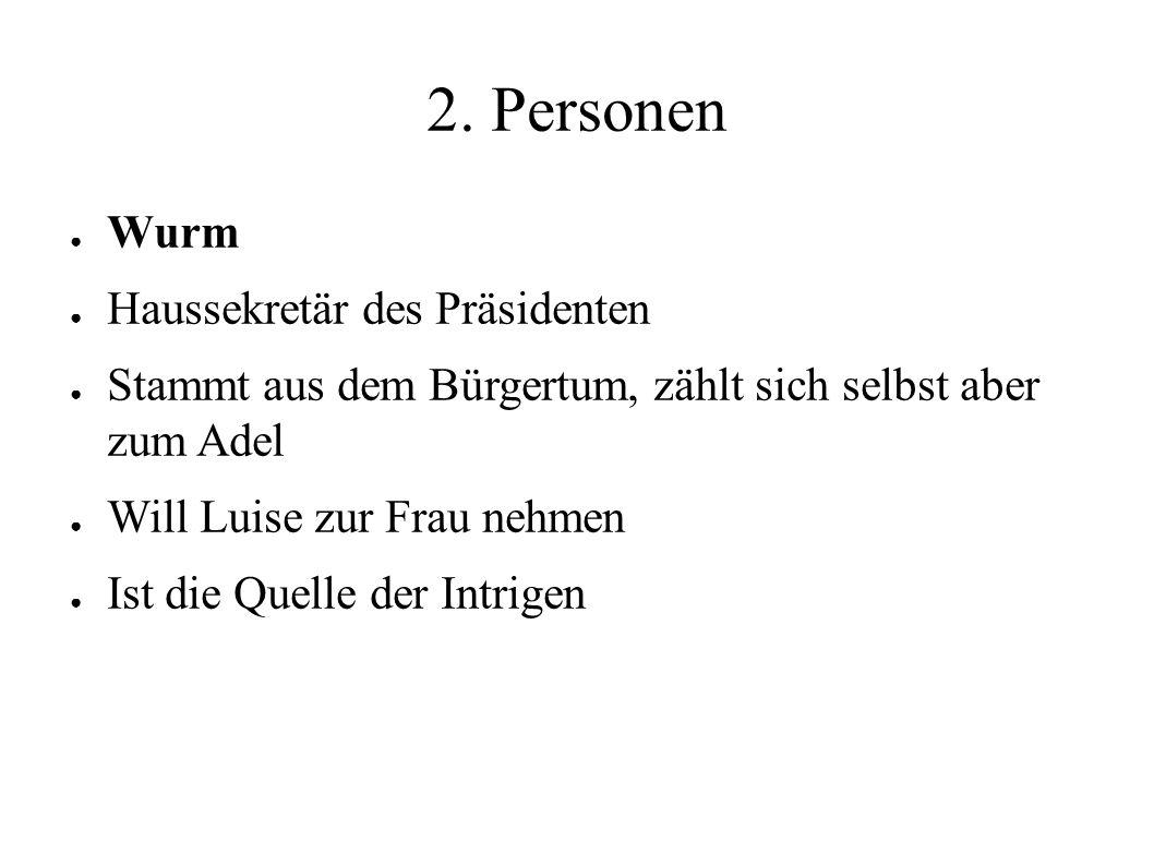 2. Personen ● Wurm ● Haussekretär des Präsidenten ● Stammt aus dem Bürgertum, zählt sich selbst aber zum Adel ● Will Luise zur Frau nehmen ● Ist die Q