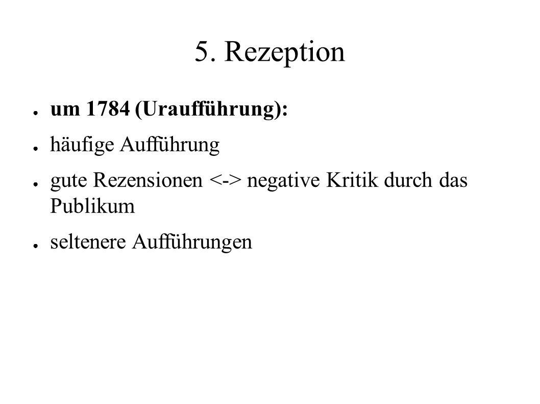 5. Rezeption ● um 1784 (Uraufführung): ● häufige Aufführung ● gute Rezensionen negative Kritik durch das Publikum ● seltenere Aufführungen