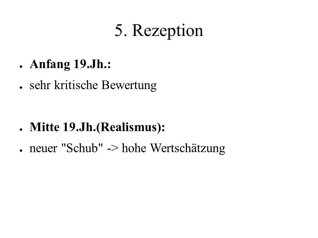 5. Rezeption ● Anfang 19.Jh.: ● sehr kritische Bewertung ● Mitte 19.Jh.(Realismus): ● neuer