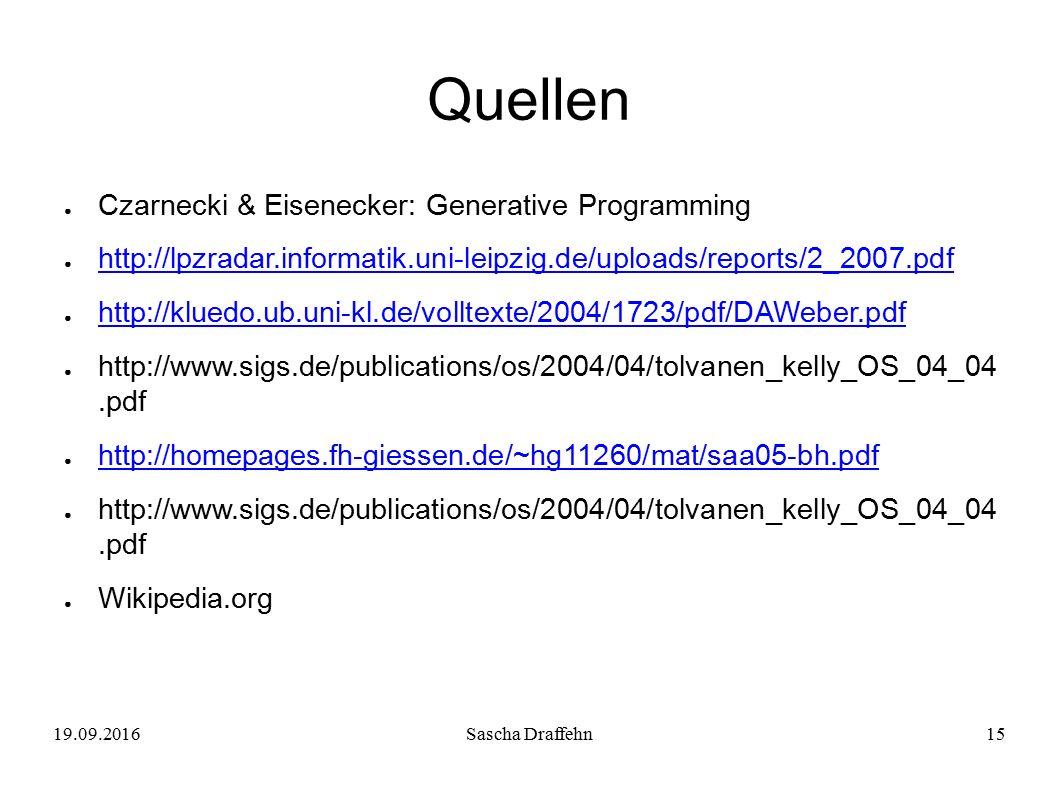19.09.2016Sascha Draffehn15 Quellen ● Czarnecki & Eisenecker: Generative Programming ● http://lpzradar.informatik.uni-leipzig.de/uploads/reports/2_2007.pdf http://lpzradar.informatik.uni-leipzig.de/uploads/reports/2_2007.pdf ● http://kluedo.ub.uni-kl.de/volltexte/2004/1723/pdf/DAWeber.pdf http://kluedo.ub.uni-kl.de/volltexte/2004/1723/pdf/DAWeber.pdf ● http://www.sigs.de/publications/os/2004/04/tolvanen_kelly_OS_04_04.pdf ● http://homepages.fh-giessen.de/~hg11260/mat/saa05-bh.pdf http://homepages.fh-giessen.de/~hg11260/mat/saa05-bh.pdf ● http://www.sigs.de/publications/os/2004/04/tolvanen_kelly_OS_04_04.pdf ● Wikipedia.org