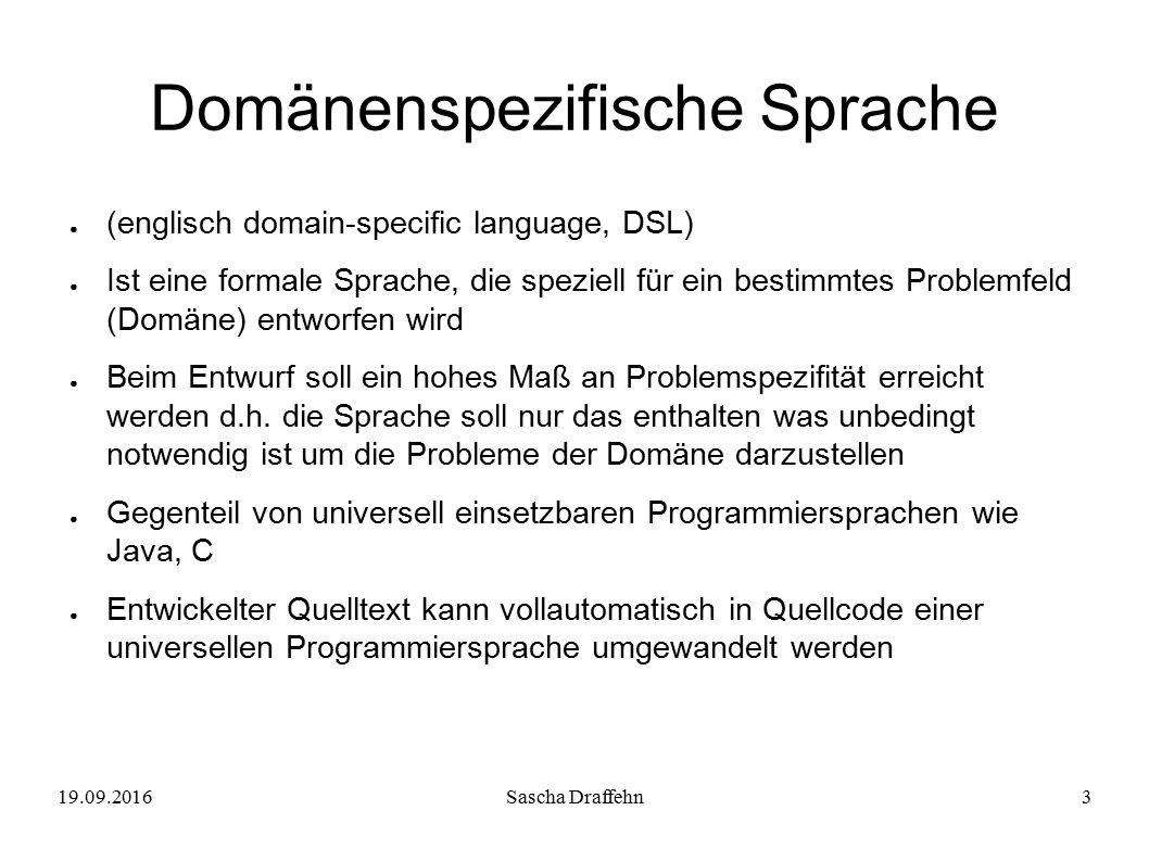 19.09.2016Sascha Draffehn3 Domänenspezifische Sprache ● (englisch domain-specific language, DSL) ● Ist eine formale Sprache, die speziell für ein best