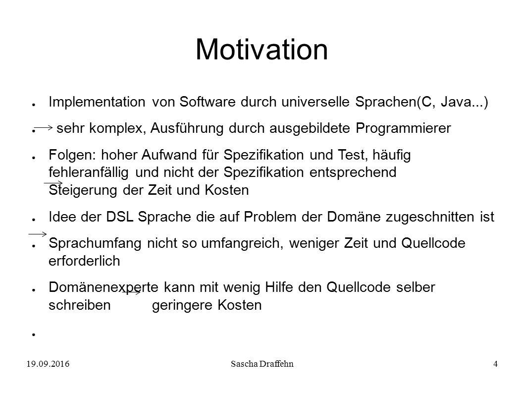 19.09.2016Sascha Draffehn4 Motivation ● Implementation von Software durch universelle Sprachen(C, Java...) ● sehr komplex, Ausführung durch ausgebilde