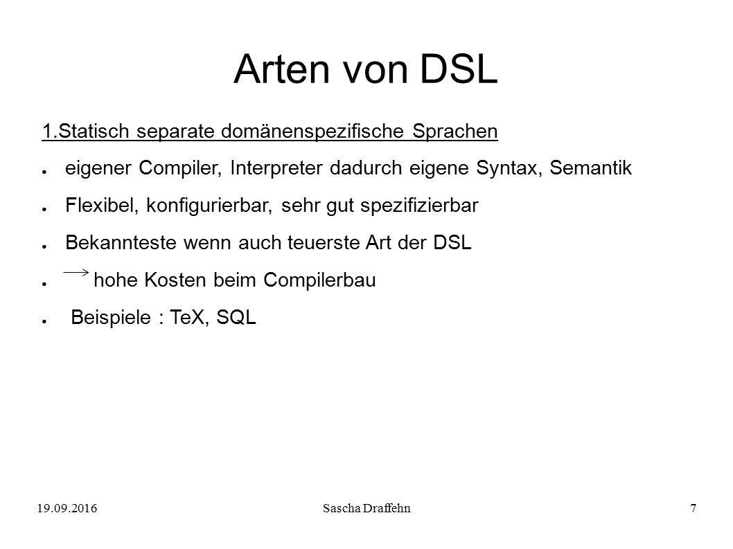 19.09.2016Sascha Draffehn7 Arten von DSL 1.Statisch separate domänenspezifische Sprachen ● eigener Compiler, Interpreter dadurch eigene Syntax, Semant