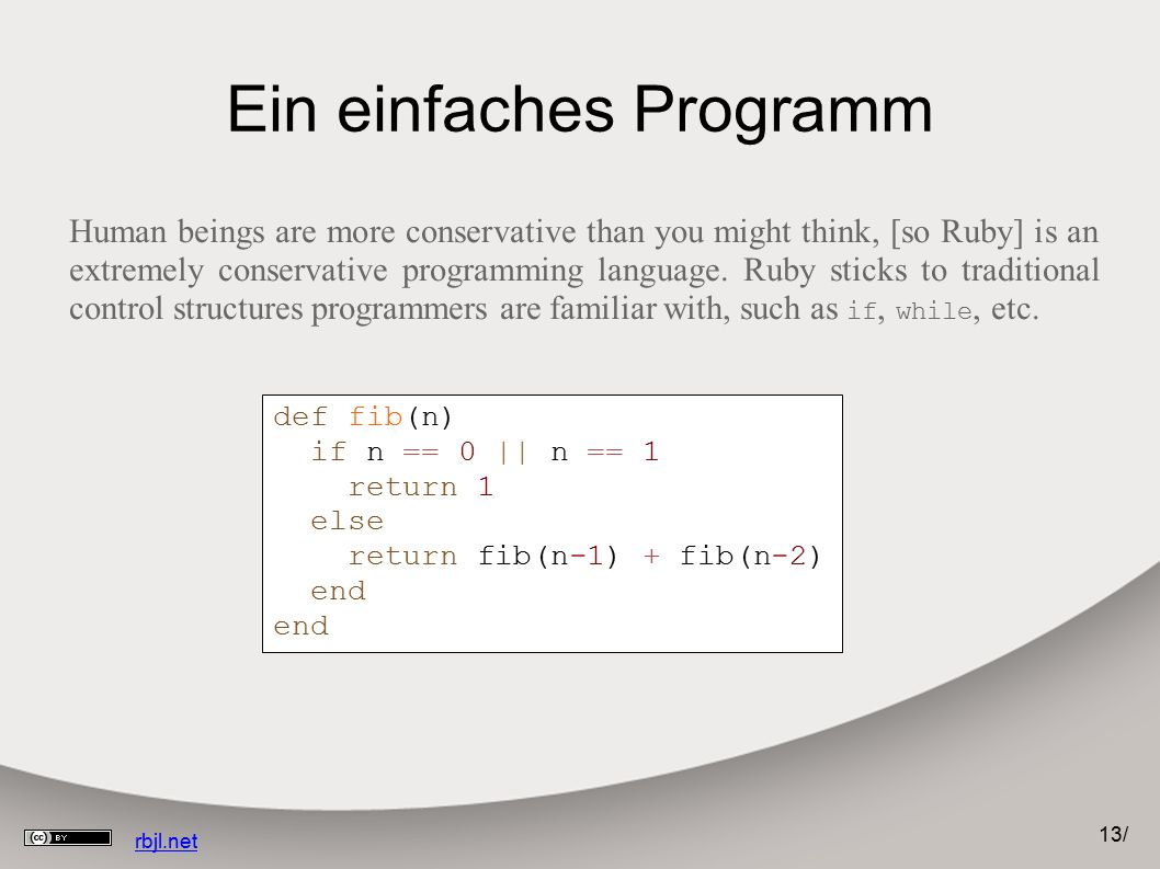 13 / rbjl.net Ein einfaches Programm Human beings are more conservative than you might think, [so Ruby] is an extremely conservative programming language.