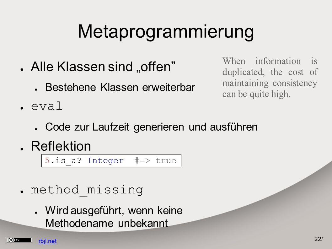 """22 / rbjl.net Metaprogrammierung ● Alle Klassen sind """"offen ● Bestehene Klassen erweiterbar ● eval ● Code zur Laufzeit generieren und ausführen ● Reflektion ● method_missing ● Wird ausgeführt, wenn keine Methodename unbekannt 5.is_a."""