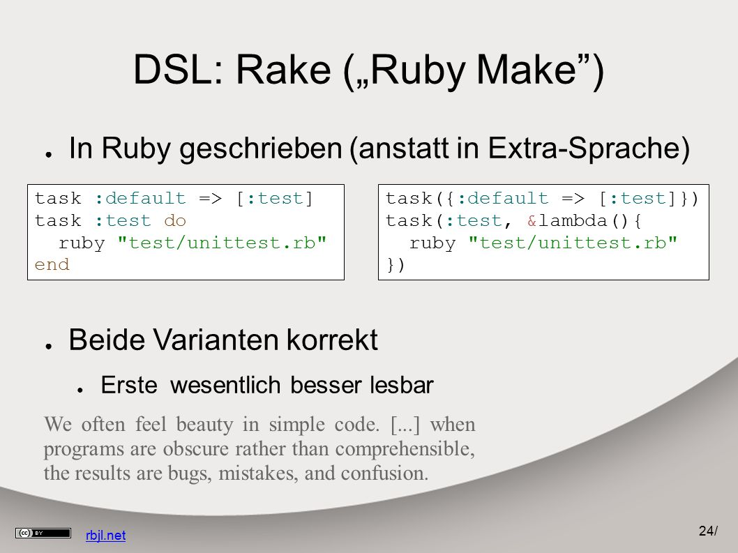 "24 / rbjl.net task :default => [:test] task :test do ruby test/unittest.rb end DSL: Rake (""Ruby Make ) task({:default => [:test]}) task(:test, &lambda(){ ruby test/unittest.rb }) ● In Ruby geschrieben (anstatt in Extra-Sprache) ● Beide Varianten korrekt ● Erste wesentlich besser lesbar We often feel beauty in simple code."