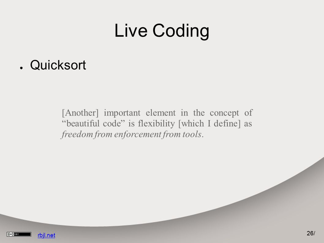 "26 / rbjl.net Live Coding ● Quicksort [Another] important element in the concept of ""beautiful code"" is flexibility [which I define] as freedom from e"