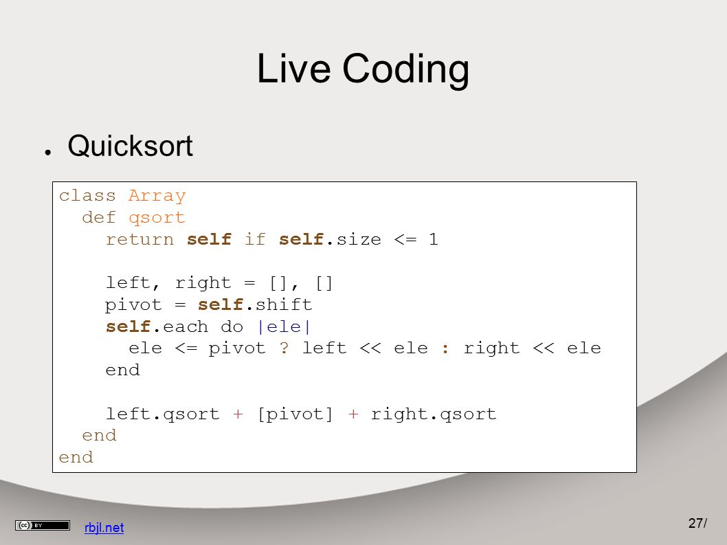 27 / rbjl.net Live Coding ● Quicksort class Array def qsort return self if self.size <= 1 left, right = [], [] pivot = self.shift self.each do |ele| ele <= pivot .