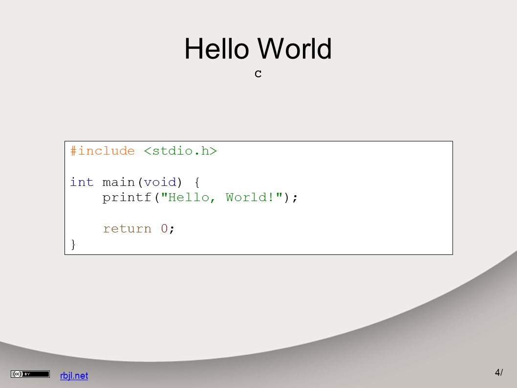 4/4/ rbjl.net Hello World C #include int main(void) { printf( Hello, World! ); return 0; }