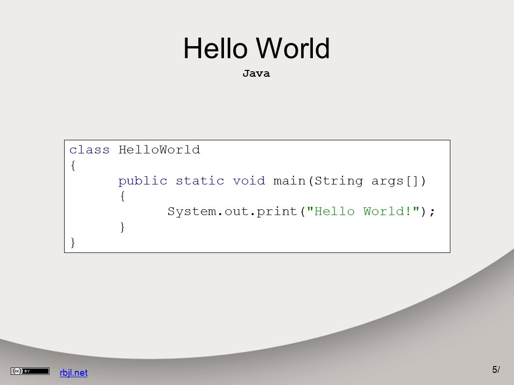 5/5/ rbjl.net Hello World Java class HelloWorld { public static void main(String args[]) { System.out.print( Hello World! ); }
