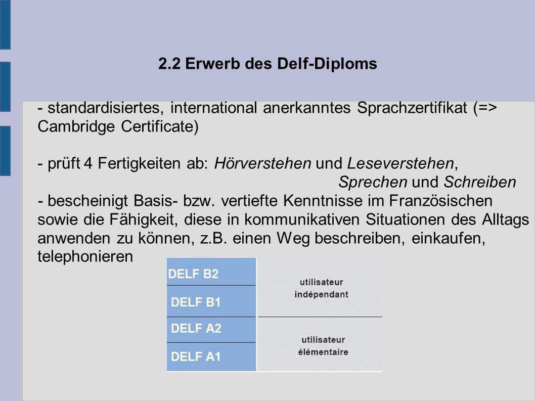 2.2 Erwerb des Delf-Diploms - standardisiertes, international anerkanntes Sprachzertifikat (=> Cambridge Certificate) - prüft 4 Fertigkeiten ab: Hörverstehen und Leseverstehen, Sprechen und Schreiben - bescheinigt Basis- bzw.