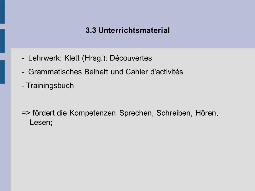 3.3 Unterrichtsmaterial - Lehrwerk: Klett (Hrsg.): Découvertes - Grammatisches Beiheft und Cahier d activités - Trainingsbuch => fördert die Kompetenzen Sprechen, Schreiben, Hören, Lesen;