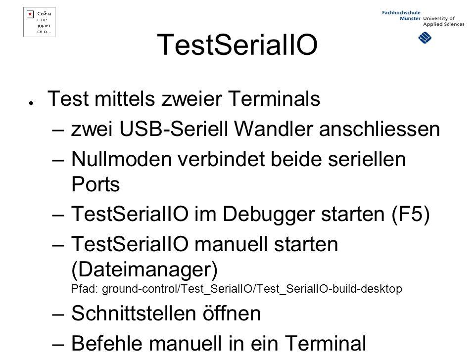 ● Test mittels zweier Terminals –zwei USB-Seriell Wandler anschliessen –Nullmoden verbindet beide seriellen Ports –TestSerialIO im Debugger starten (F5) –TestSerialIO manuell starten (Dateimanager) Pfad: ground-control/Test_SerialIO/Test_SerialIO-build-desktop –Schnittstellen öffnen –Befehle manuell in ein Terminal eingeben –Debuggen im anderen Terminal