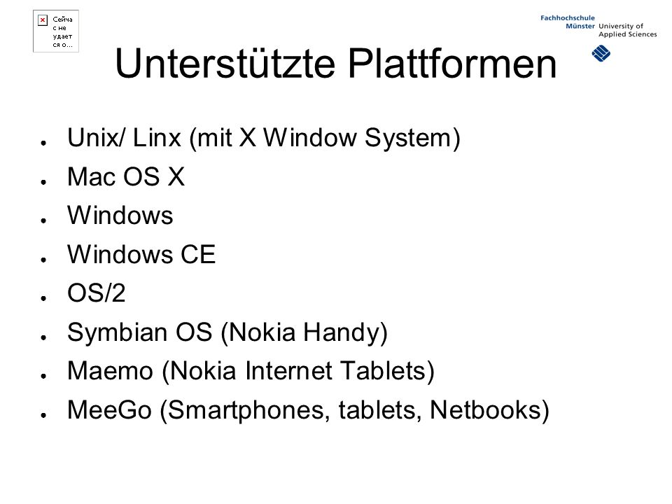 Unterstützte Plattformen ● Unix/ Linx (mit X Window System) ● Mac OS X ● Windows ● Windows CE ● OS/2 ● Symbian OS (Nokia Handy) ● Maemo (Nokia Internet Tablets) ● MeeGo (Smartphones, tablets, Netbooks)