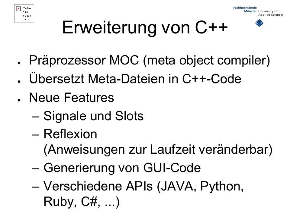Erweiterung von C++ ● Präprozessor MOC (meta object compiler) ● Übersetzt Meta-Dateien in C++-Code ● Neue Features –Signale und Slots –Reflexion (Anweisungen zur Laufzeit veränderbar) –Generierung von GUI-Code –Verschiedene APIs (JAVA, Python, Ruby, C#,...)
