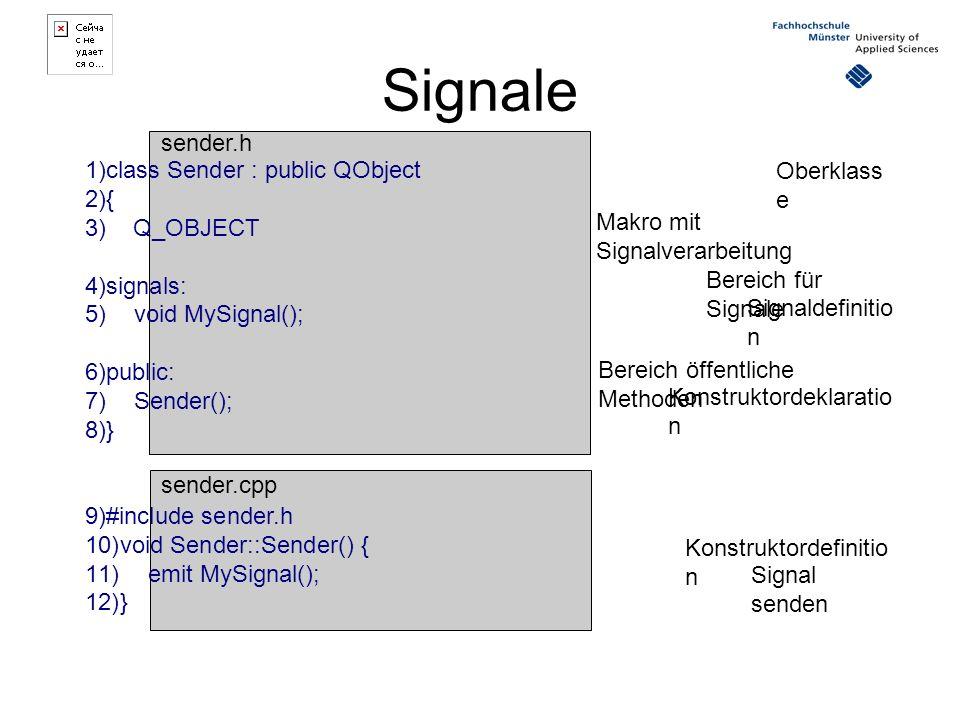 Signale 1)class Sender : public QObject 2){ 3) Q_OBJECT 4)signals: 5) void MySignal(); 6)public: 7) Sender(); 8)} 9)#include sender.h 10)void Sender::Sender() { 11) emit MySignal(); 12)} Oberklass e Makro mit Signalverarbeitung Signaldefinitio n Konstruktordeklaratio n Bereich für Signale Bereich öffentliche Methoden Konstruktordefinitio n Signal senden sender.h sender.cpp