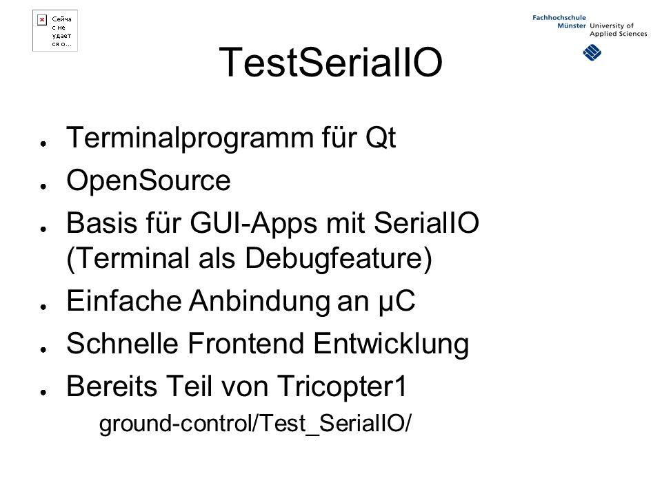 TestSerialIO ● Terminalprogramm für Qt ● OpenSource ● Basis für GUI-Apps mit SerialIO (Terminal als Debugfeature) ● Einfache Anbindung an µC ● Schnelle Frontend Entwicklung ● Bereits Teil von Tricopter1 ground-control/Test_SerialIO/