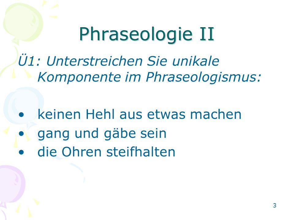 3 Phraseologie II Ü1: Unterstreichen Sie unikale Komponente im Phraseologismus: keinen Hehl aus etwas machen gang und gäbe sein die Ohren steifhalten