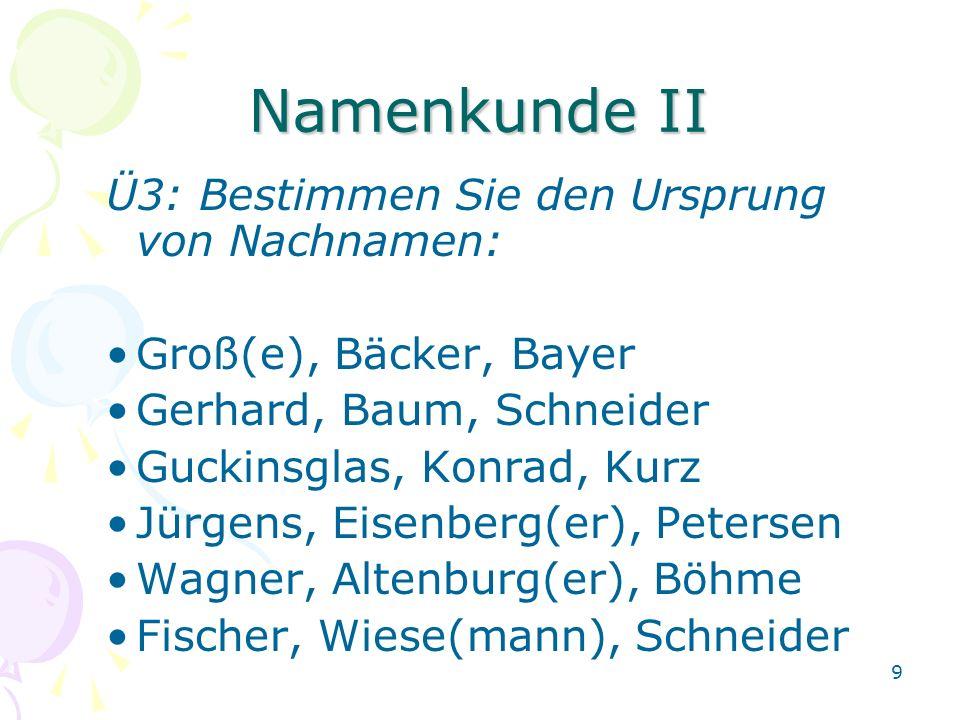 9 Namenkunde II Ü3: Bestimmen Sie den Ursprung von Nachnamen: Groß(e), Bäcker, Bayer Gerhard, Baum, Schneider Guckinsglas, Konrad, Kurz Jürgens, Eisenberg(er), Petersen Wagner, Altenburg(er), Böhme Fischer, Wiese(mann), Schneider