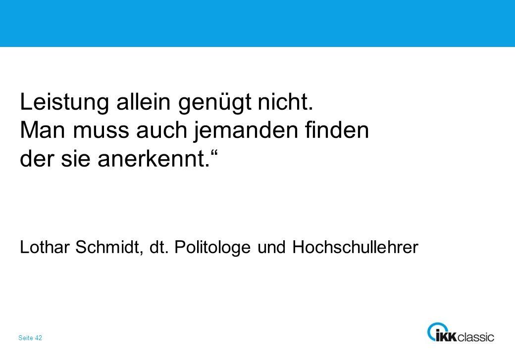 """Seite 42 Leistung allein genügt nicht. Man muss auch jemanden finden der sie anerkennt."""" Lothar Schmidt, dt. Politologe und Hochschullehrer"""