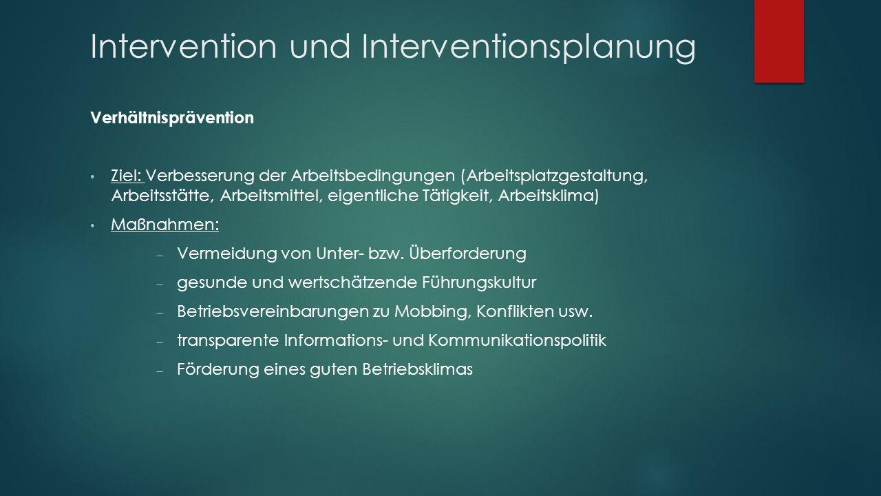 Intervention und Interventionsplanung Verhältnisprävention Ziel: Verbesserung der Arbeitsbedingungen (Arbeitsplatzgestaltung, Arbeitsstätte, Arbeitsmittel, eigentliche Tätigkeit, Arbeitsklima) Maßnahmen:  Vermeidung von Unter- bzw.