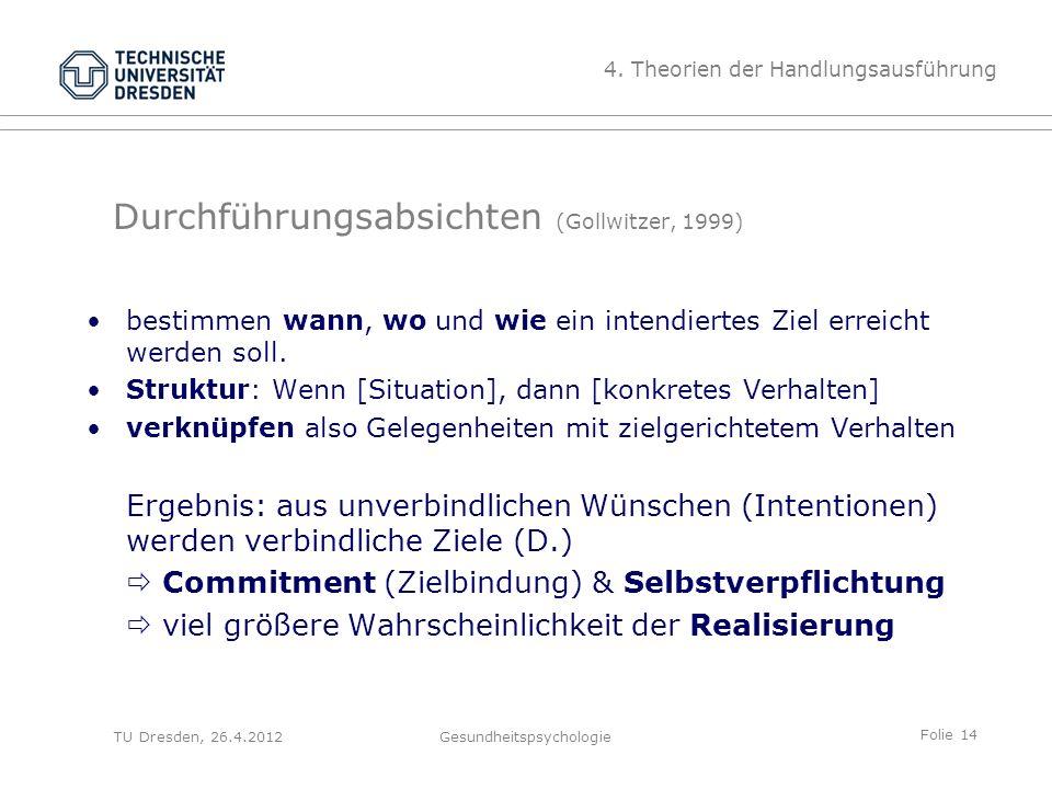 Folie 14 TU Dresden, 26.4.2012Gesundheitspsychologie Durchführungsabsichten (Gollwitzer, 1999) bestimmen wann, wo und wie ein intendiertes Ziel erreic