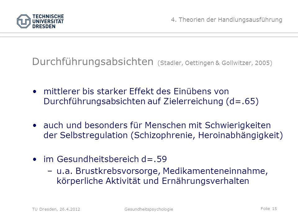 Folie 15 TU Dresden, 26.4.2012Gesundheitspsychologie Durchführungsabsichten (Stadler, Oettingen & Gollwitzer, 2005) mittlerer bis starker Effekt des E
