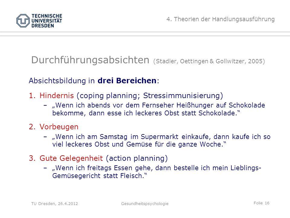 Folie 16 TU Dresden, 26.4.2012Gesundheitspsychologie Durchführungsabsichten (Stadler, Oettingen & Gollwitzer, 2005) Absichtsbildung in drei Bereichen: