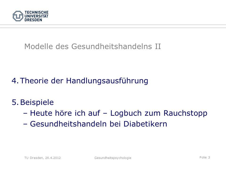 Folie 3 TU Dresden, 26.4.2012Gesundheitspsychologie Modelle des Gesundheitshandelns II 4.Theorie der Handlungsausführung 5.Beispiele –Heute höre ich a