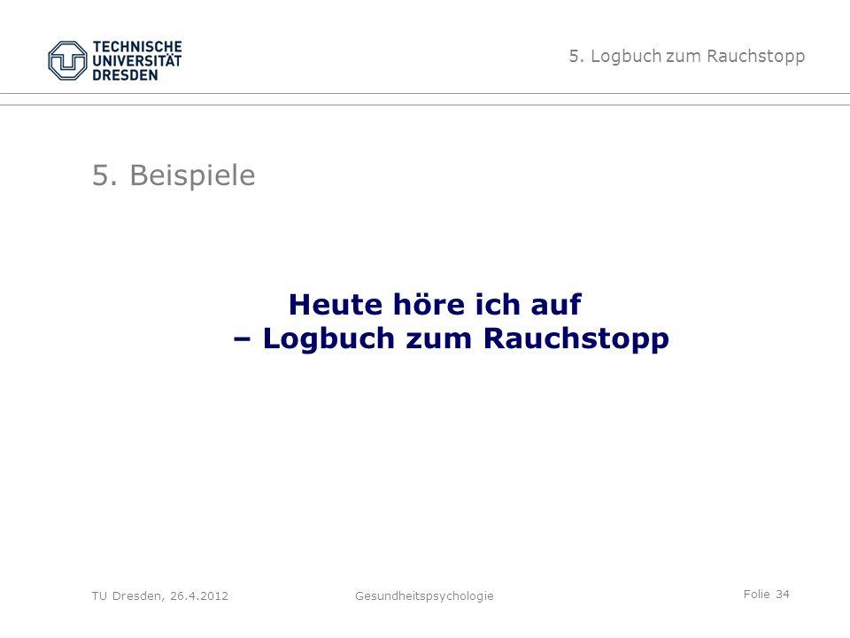 Folie 34 TU Dresden, 26.4.2012Gesundheitspsychologie 5. Beispiele Heute höre ich auf – Logbuch zum Rauchstopp 5. Logbuch zum Rauchstopp