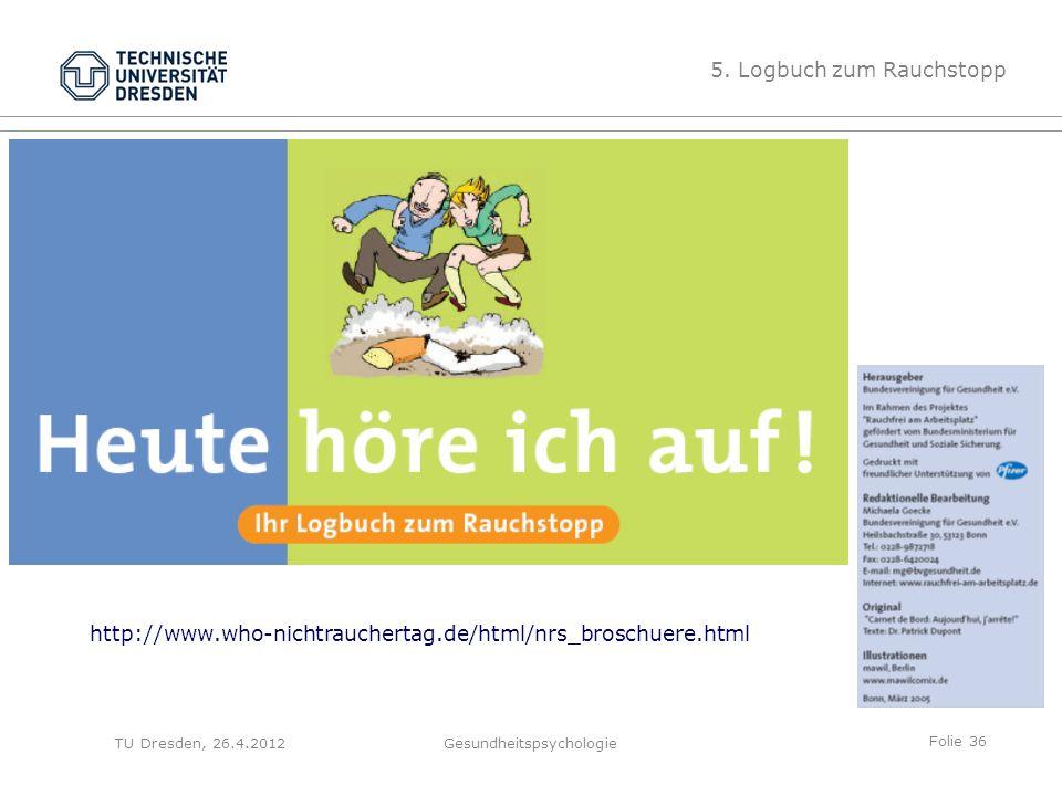 Folie 36 TU Dresden, 26.4.2012Gesundheitspsychologie 5. Logbuch zum Rauchstopp http://www.who-nichtrauchertag.de/html/nrs_broschuere.html