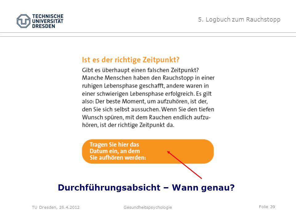 Folie 39 TU Dresden, 26.4.2012Gesundheitspsychologie Durchführungsabsicht – Wann genau? 5. Logbuch zum Rauchstopp