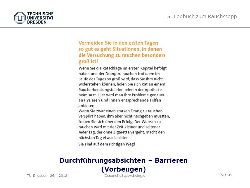 Folie 42 TU Dresden, 26.4.2012Gesundheitspsychologie Durchführungsabsichten – Barrieren (Vorbeugen) 5. Logbuch zum Rauchstopp