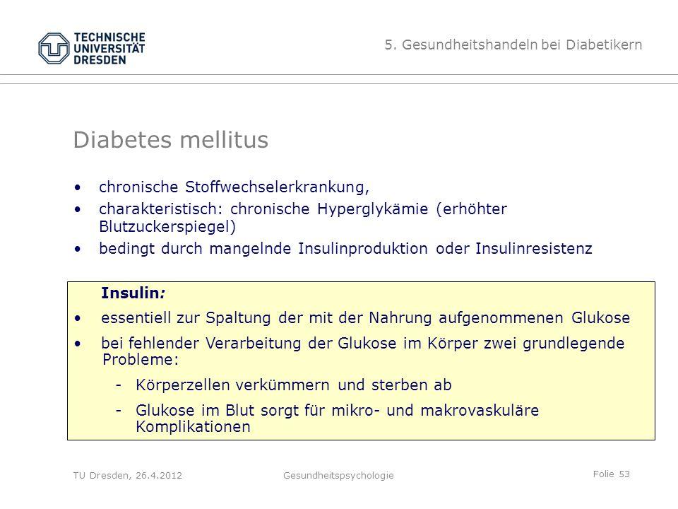 Folie 53 TU Dresden, 26.4.2012Gesundheitspsychologie Diabetes mellitus chronische Stoffwechselerkrankung, charakteristisch: chronische Hyperglykämie (