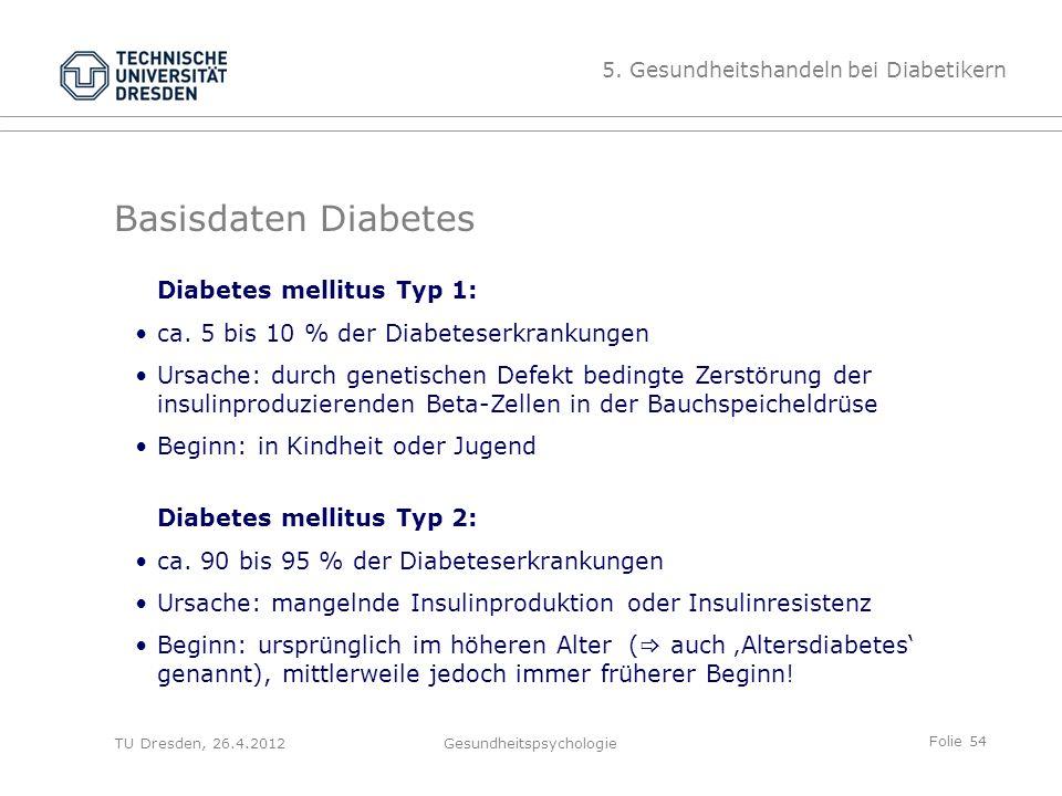 Folie 54 TU Dresden, 26.4.2012Gesundheitspsychologie Basisdaten Diabetes Diabetes mellitus Typ 1: ca. 5 bis 10 % der Diabeteserkrankungen Ursache: dur