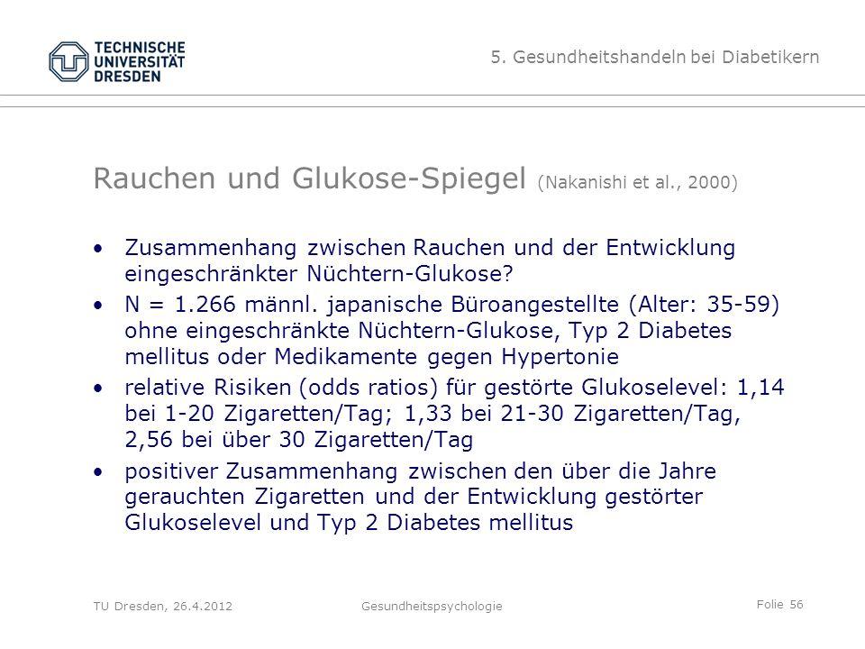 Folie 56 TU Dresden, 26.4.2012Gesundheitspsychologie Rauchen und Glukose-Spiegel (Nakanishi et al., 2000) Zusammenhang zwischen Rauchen und der Entwic