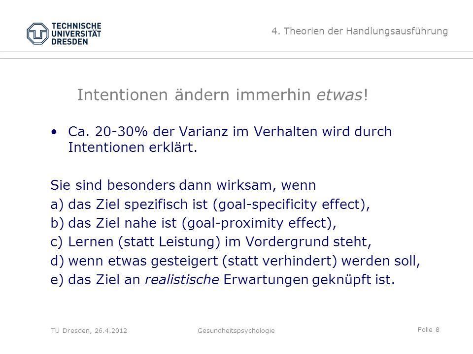 Folie 8 TU Dresden, 26.4.2012Gesundheitspsychologie Intentionen ändern immerhin etwas! Ca. 20-30% der Varianz im Verhalten wird durch Intentionen erkl