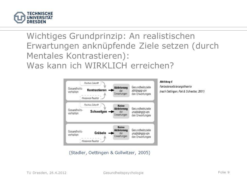 Folie 9 TU Dresden, 26.4.2012Gesundheitspsychologie Wichtiges Grundprinzip: An realistischen Erwartungen anknüpfende Ziele setzen (durch Mentales Kont